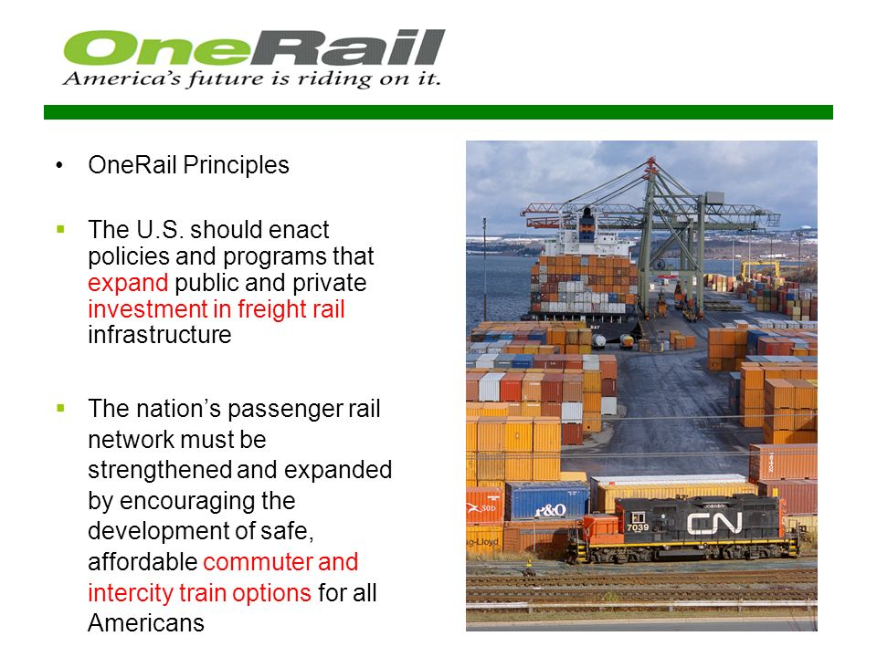 Rail Community Participation Support OneRail policies in surface and other federal legislation Help educate a range of audiences about rails advantages and benefits Outreach to state constituencies to build support for rail Help communicate the OneRail message Participate in internal coalition discussions Thoughts & Questions.