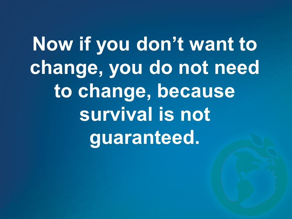 Now if you dont want to change, you do not need to change, because survival is not guaranteed.