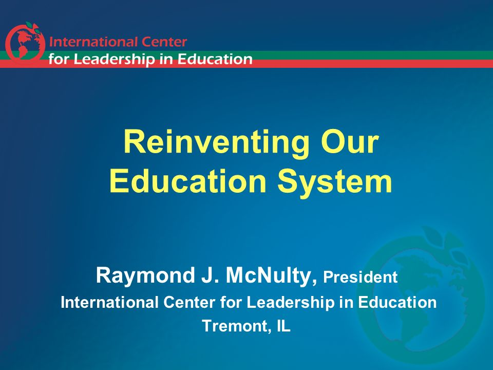 Reinventing Our Education System Raymond J. McNulty, President International Center for Leadership in Education Tremont, IL