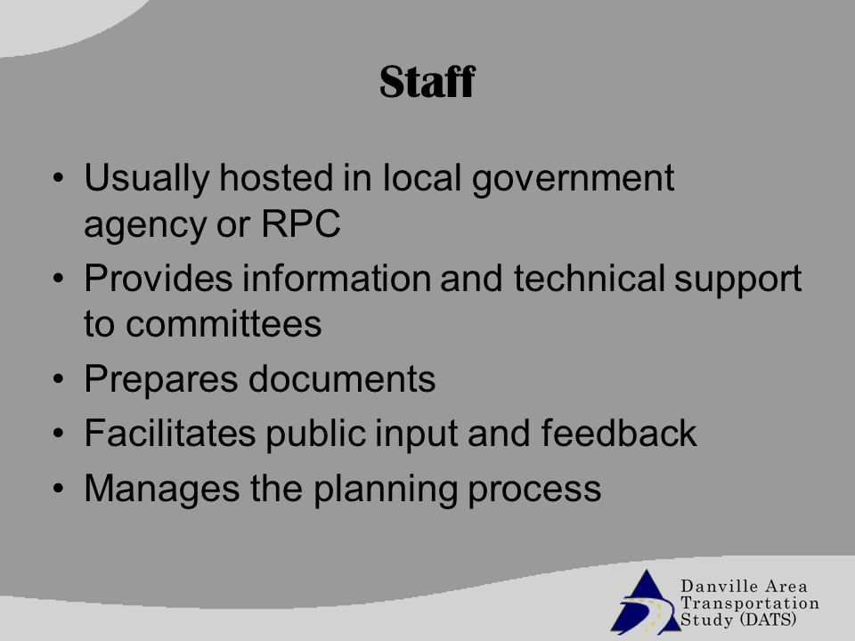 Staff Usually hosted in local government agency or RPC Provides information and technical support to committees Prepares documents Facilitates public input and feedback Manages the planning process