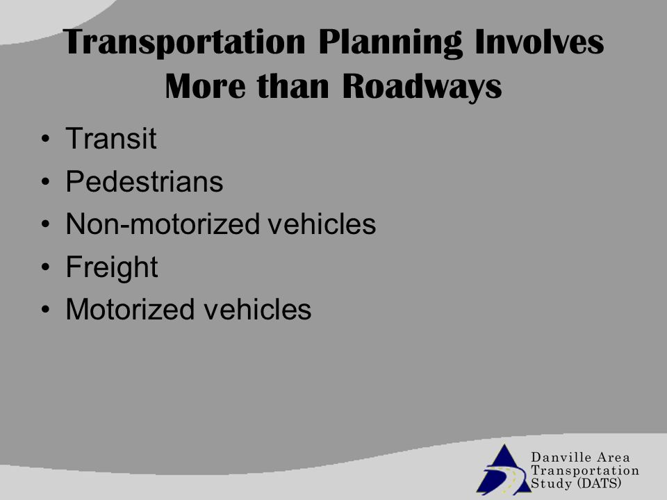 Transportation Planning Involves More than Roadways Transit Pedestrians Non-motorized vehicles Freight Motorized vehicles