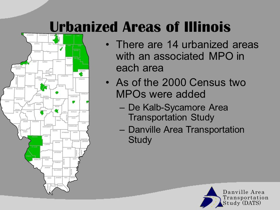 Urbanized Areas of Illinois There are 14 urbanized areas with an associated MPO in each area As of the 2000 Census two MPOs were added –De Kalb-Sycamore Area Transportation Study –Danville Area Transportation Study