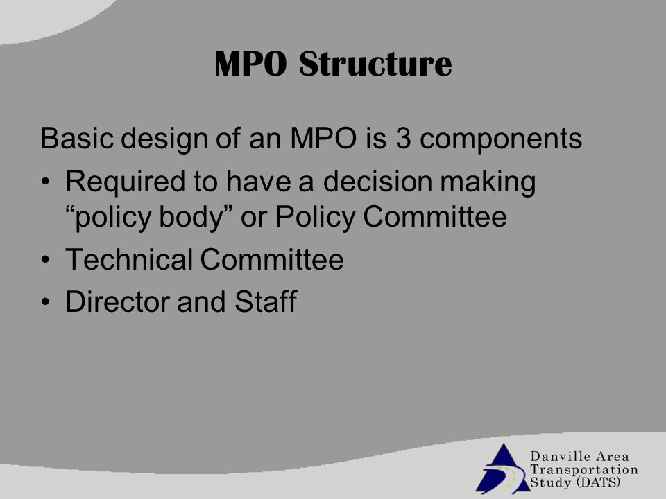 MPO Structure Basic design of an MPO is 3 components Required to have a decision making policy body or Policy Committee Technical Committee Director and Staff