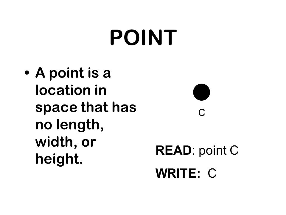 POINT A point is a location in space that has no length, width, or height. READ: point C WRITE: C C