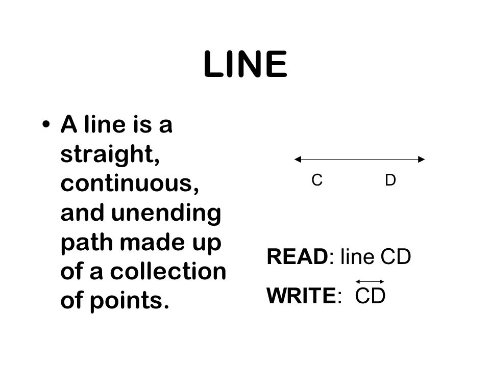 LINE A line is a straight, continuous, and unending path made up of a collection of points. READ: line CD WRITE: CD CD