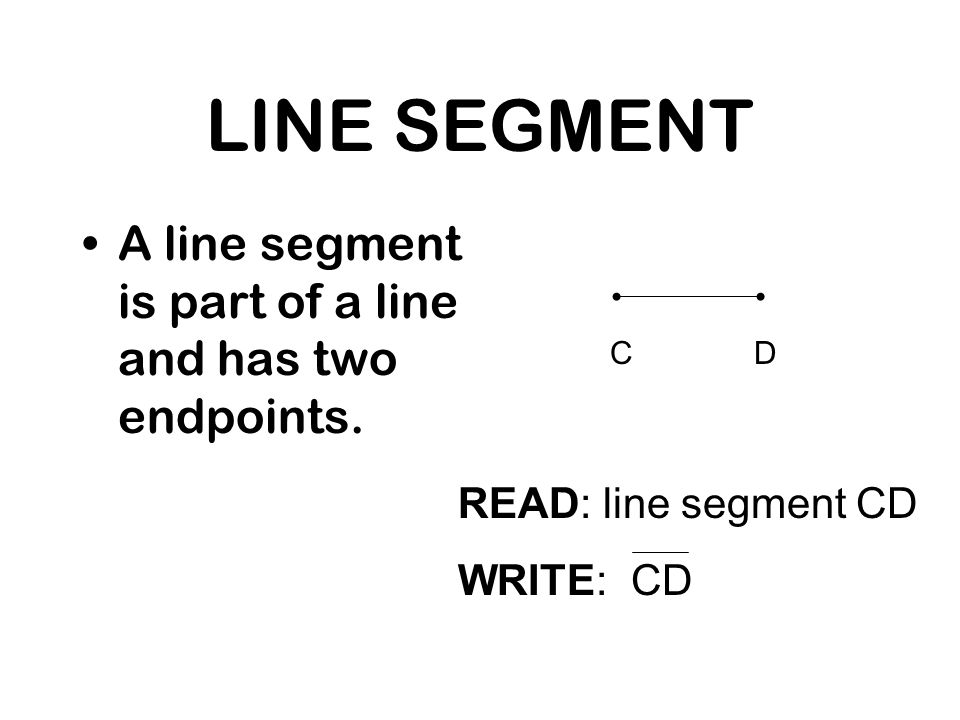 LINE SEGMENT A line segment is part of a line and has two endpoints. READ: line segment CD WRITE: CD CD
