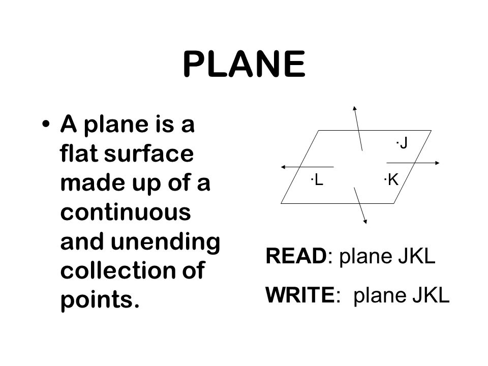 PLANE A plane is a flat surface made up of a continuous and unending collection of points. READ: plane JKL WRITE: plane JKL ·L·K ·J