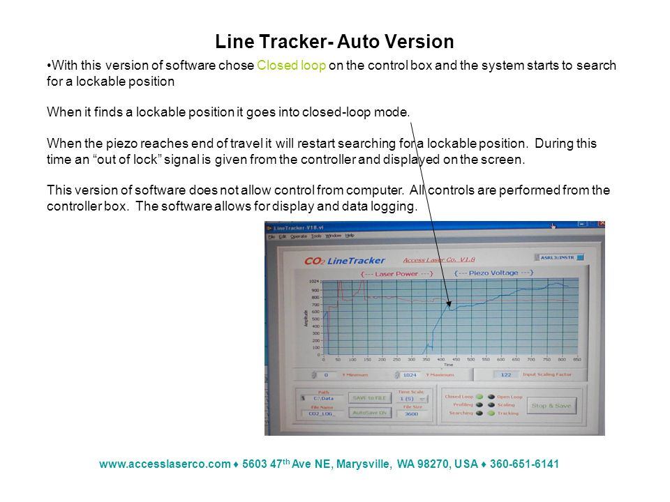 www.accesslaserco.com 5603 47 th Ave NE, Marysville, WA 98270, USA 360-651-6141 Line Tracker- Auto Version With this version of software chose Closed loop on the control box and the system starts to search for a lockable position When it finds a lockable position it goes into closed-loop mode.