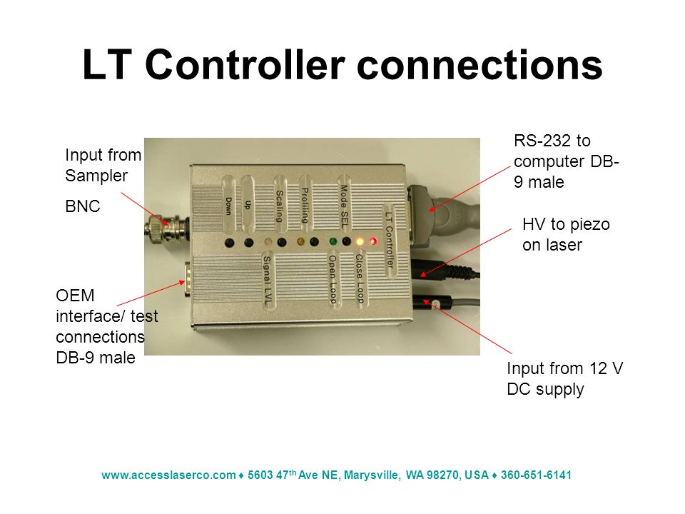 www.accesslaserco.com 5603 47 th Ave NE, Marysville, WA 98270, USA 360-651-6141 LT Controller connections RS-232 to computer DB- 9 male HV to piezo on laser Input from 12 V DC supply Input from Sampler BNC OEM interface/ test connections DB-9 male