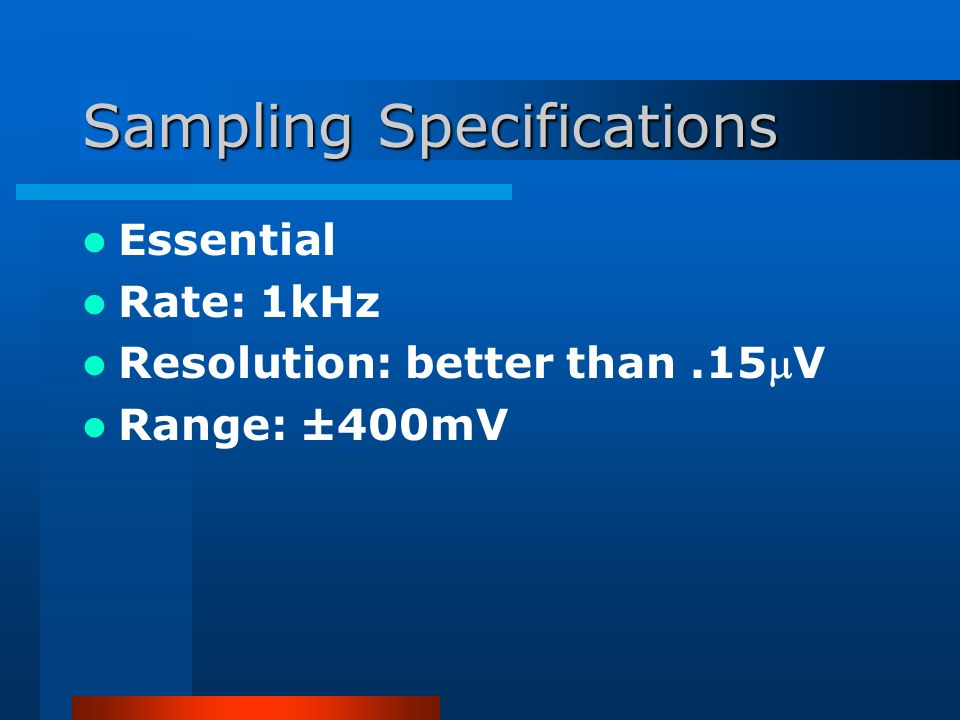 Sampling Specifications Essential Rate: 1kHz Resolution: better than.15V Range: ±400mV