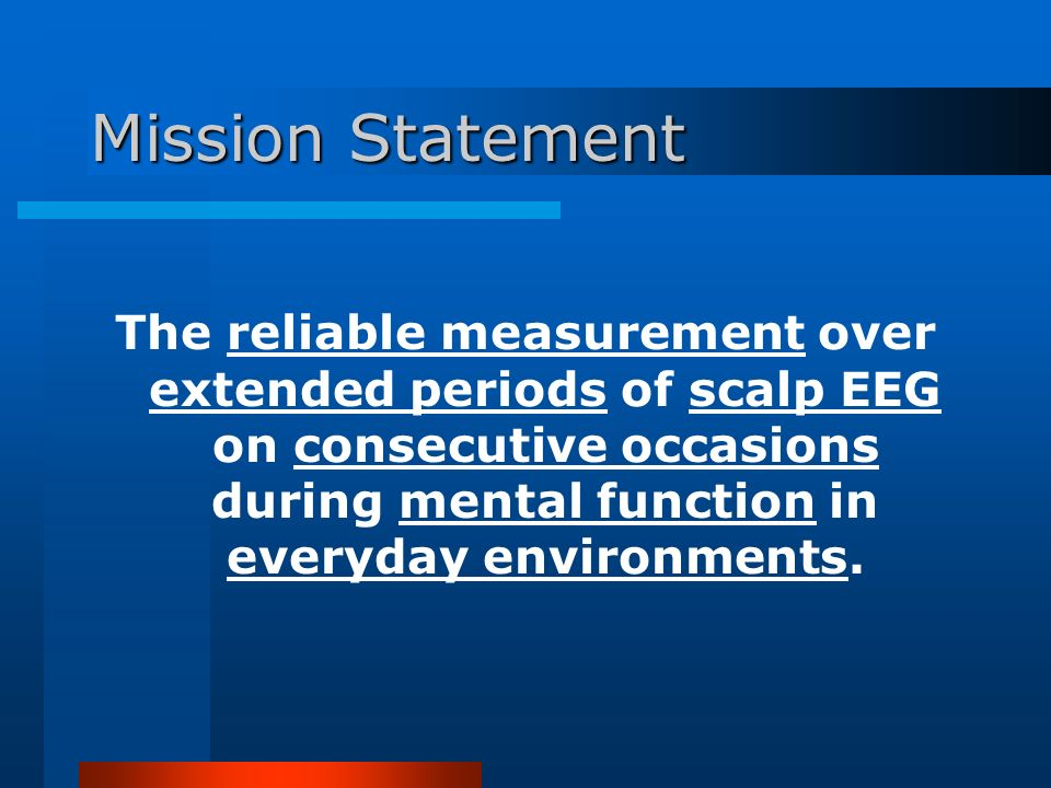 Mission Statement The reliable measurement over extended periods of scalp EEG on consecutive occasions during mental function in everyday environments.