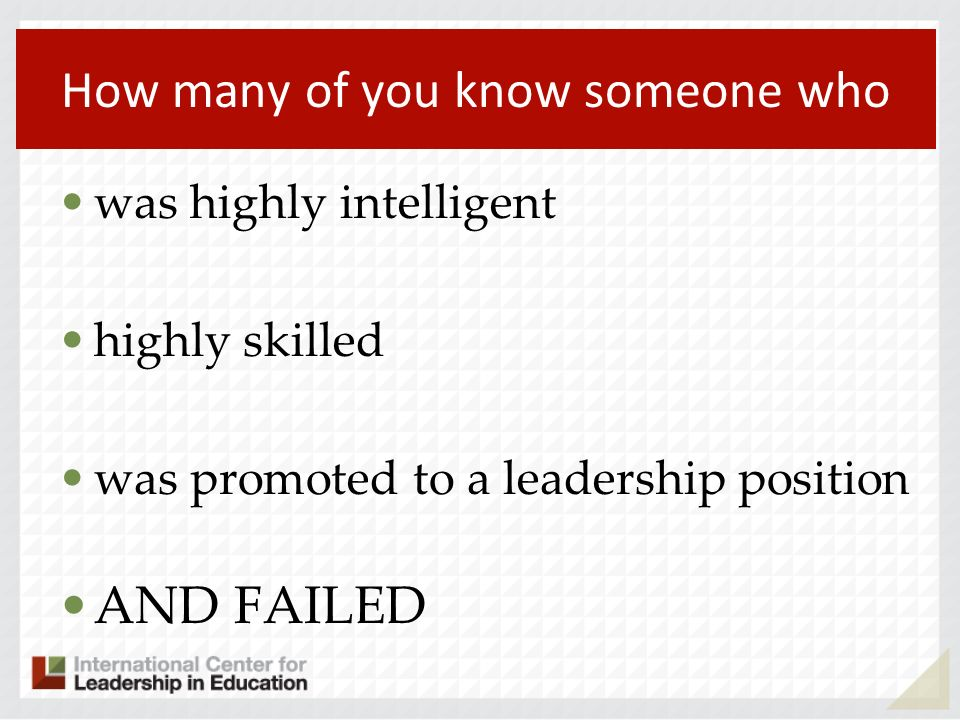 How many of you know someone who was highly intelligent highly skilled was promoted to a leadership position AND FAILED