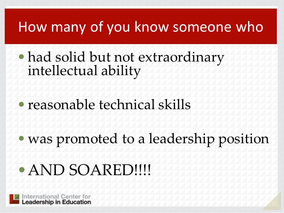 How many of you know someone who had solid but not extraordinary intellectual ability reasonable technical skills was promoted to a leadership position AND SOARED!!!!