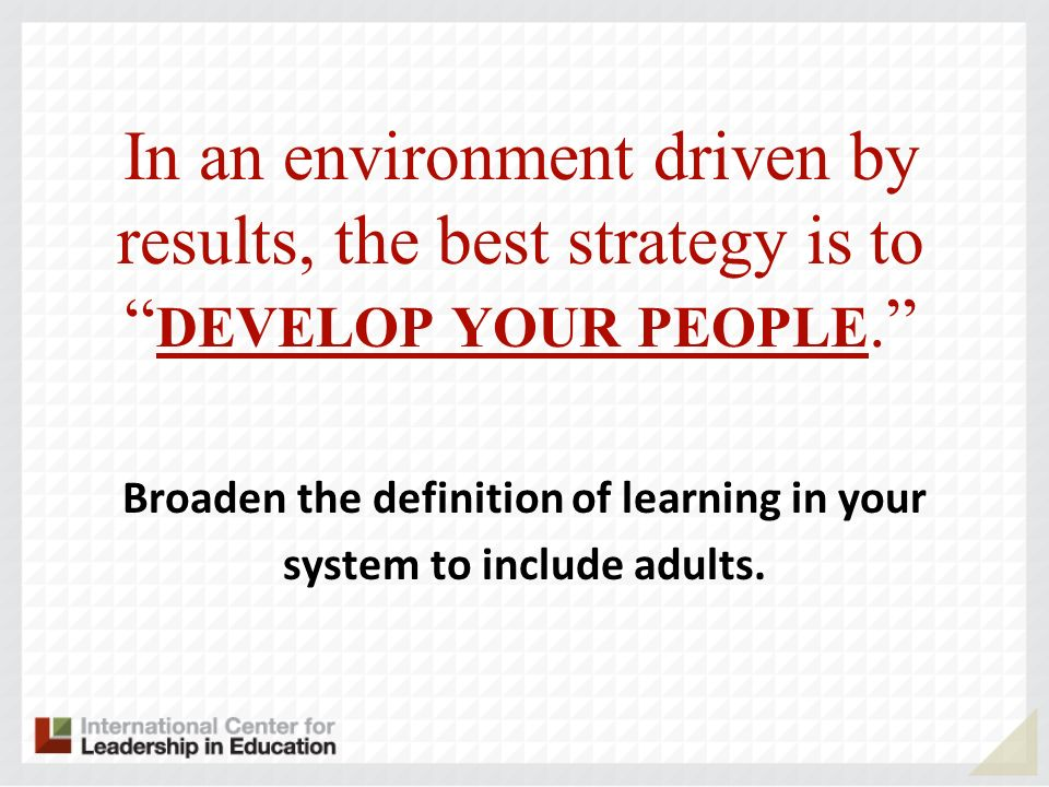 In an environment driven by results, the best strategy is to DEVELOP YOUR PEOPLE.