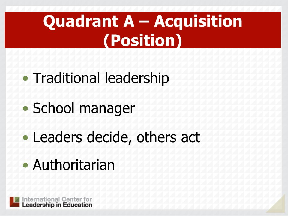Quadrant A – Acquisition (Position) Traditional leadership School manager Leaders decide, others act Authoritarian