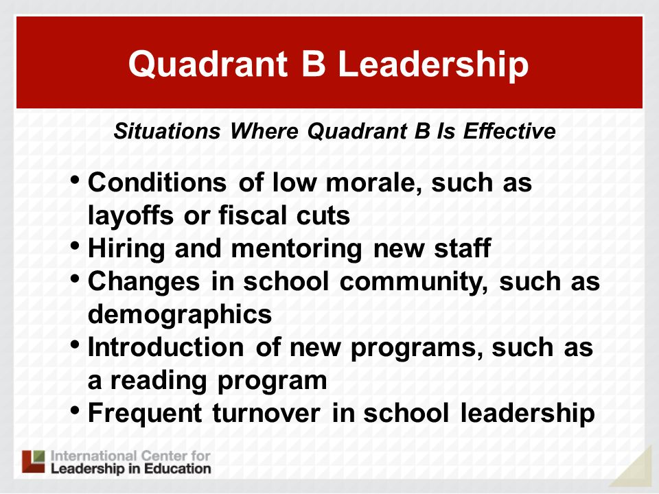 Quadrant B Leadership Situations Where Quadrant B Is Effective Conditions of low morale, such as layoffs or fiscal cuts Hiring and mentoring new staff Changes in school community, such as demographics Introduction of new programs, such as a reading program Frequent turnover in school leadership