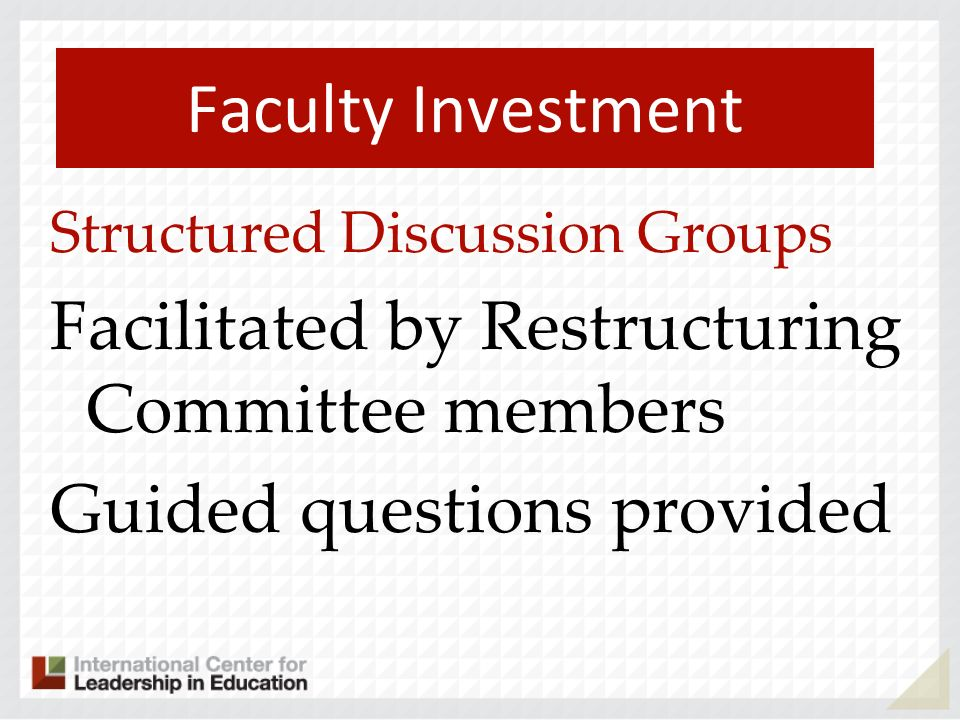 Faculty Investment Structured Discussion Groups Facilitated by Restructuring Committee members Guided questions provided