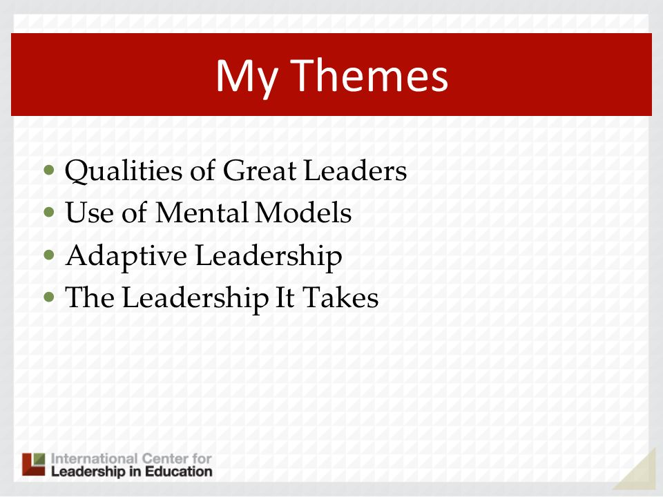 My Themes Qualities of Great Leaders Use of Mental Models Adaptive Leadership The Leadership It Takes