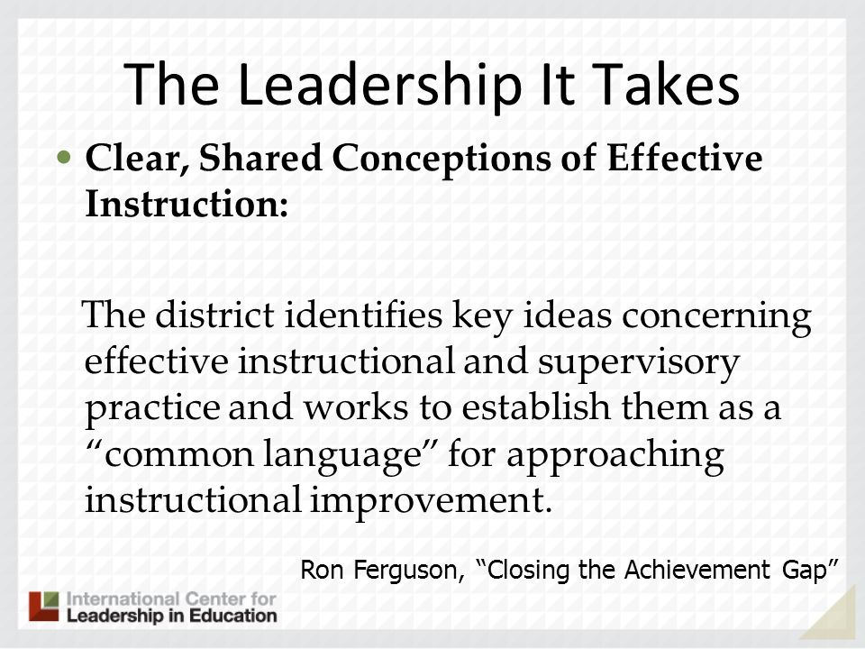 The Leadership It Takes Clear, Shared Conceptions of Effective Instruction: The district identifies key ideas concerning effective instructional and supervisory practice and works to establish them as a common language for approaching instructional improvement.