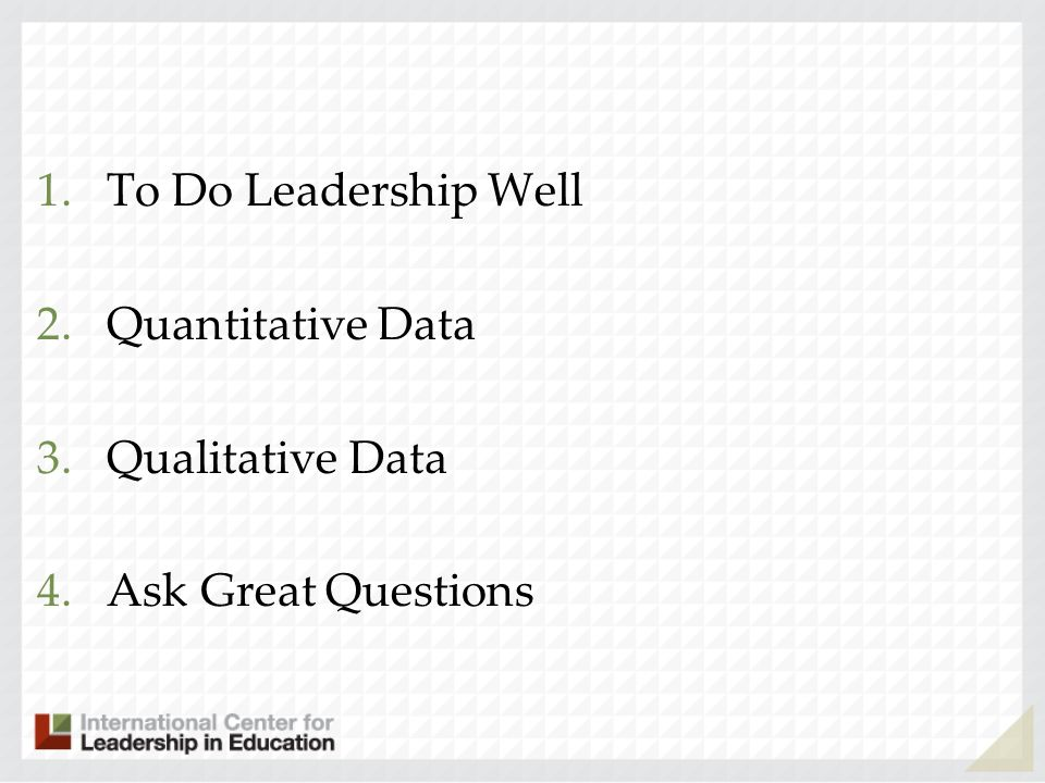 1.To Do Leadership Well 2.Quantitative Data 3.Qualitative Data 4.Ask Great Questions
