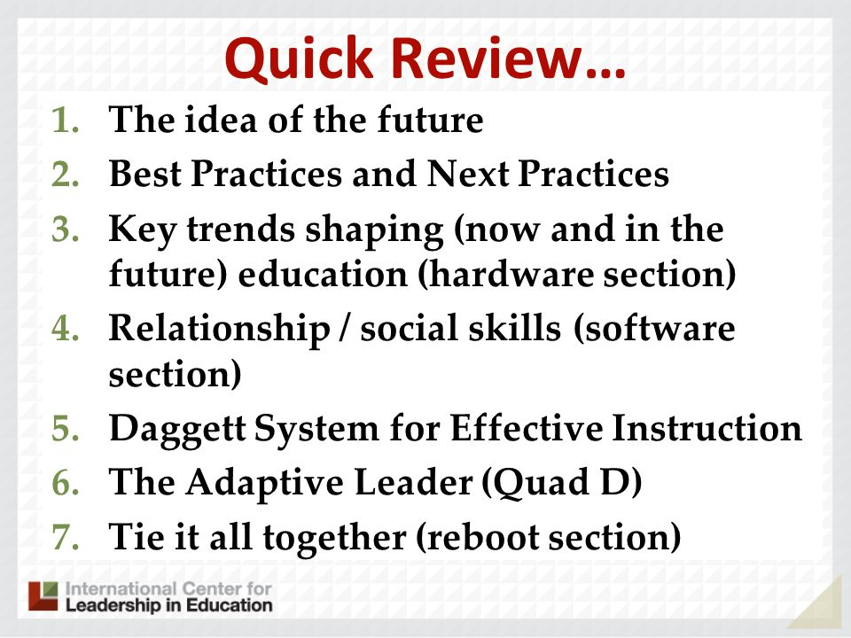 Quick Review… 1.The idea of the future 2.Best Practices and Next Practices 3.Key trends shaping (now and in the future) education (hardware section) 4.Relationship / social skills (software section) 5.Daggett System for Effective Instruction 6.The Adaptive Leader (Quad D) 7.Tie it all together (reboot section)