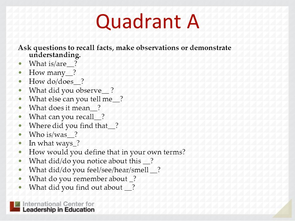 Quadrant A Ask questions to recall facts, make observations or demonstrate understanding.