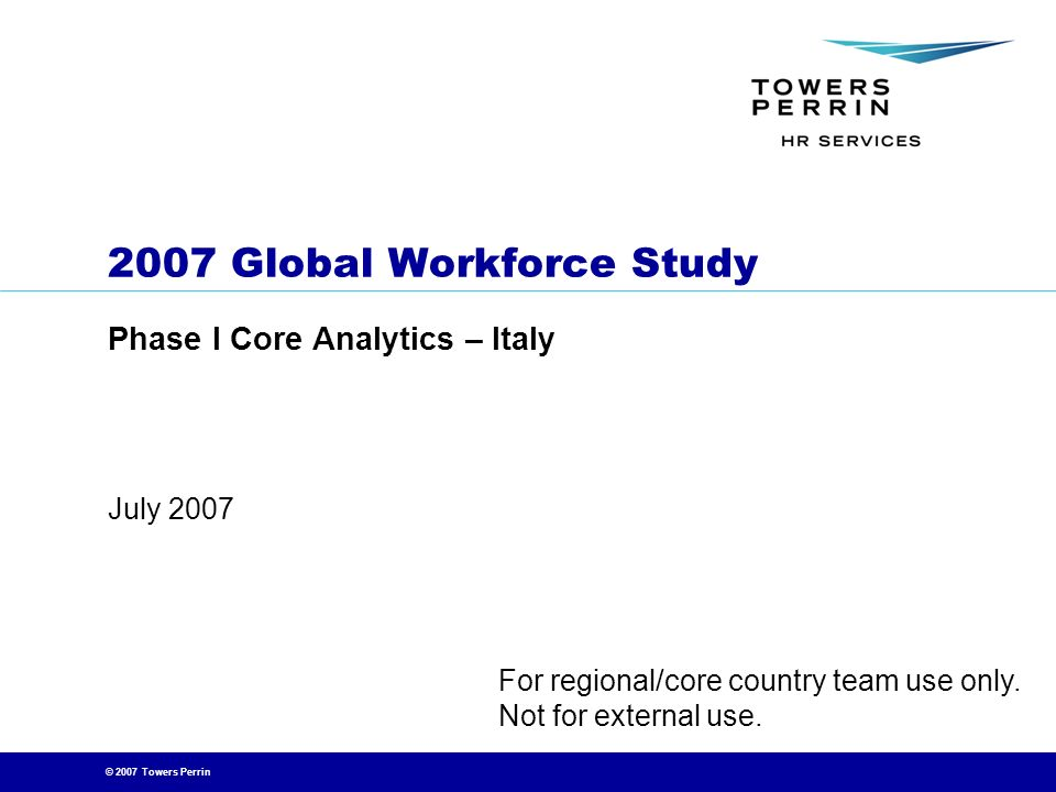 © 2007 Towers Perrin July 2007 2007 Global Workforce Study Phase I Core Analytics – Italy For regional/core country team use only. Not for external us