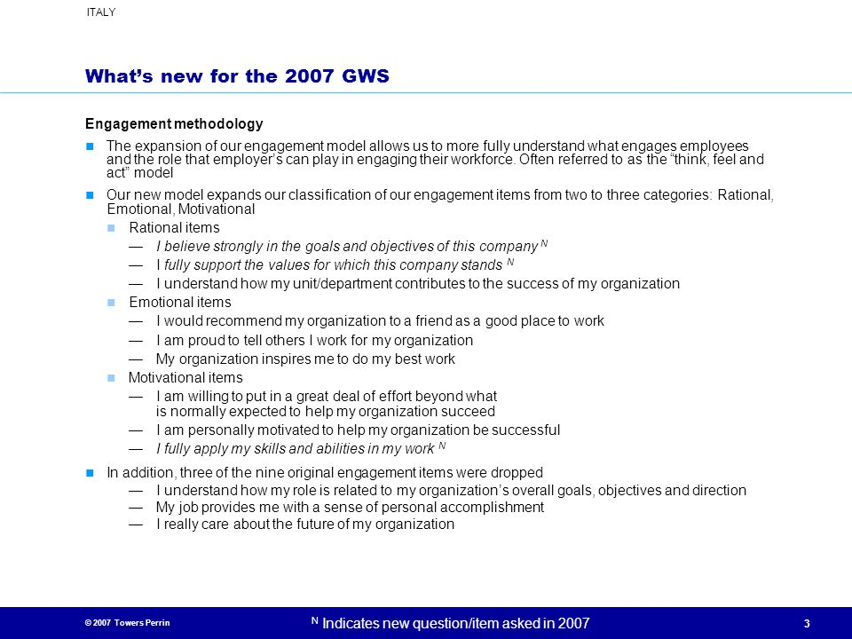 © 2007 Towers Perrin ITALY N Indicates new question/item asked in 2007 3 Whats new for the 2007 GWS Engagement methodology The expansion of our engage