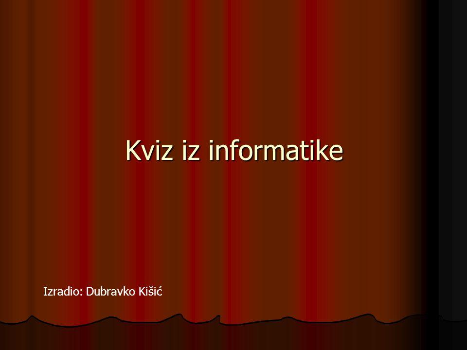 Kviz iz informatike Izradio: Dubravko Kišić