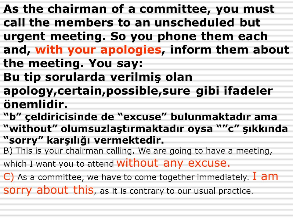 As the chairman of a committee, you must call the members to an unscheduled but urgent meeting. So you phone them each and, with your apologies, infor