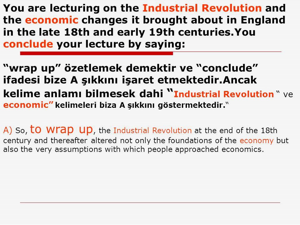 You are lecturing on the Industrial Revolution and the economic changes it brought about in England in the late 18th and early 19th centuries.You conclude your lecture by saying: wrap up özetlemek demektir ve conclude ifadesi bize A şıkkını işaret etmektedir.Ancak kelime anlamı bilmesek dahi Industrial Revolution ve economic kelimeleri biza A şıkkını göstermektedir.