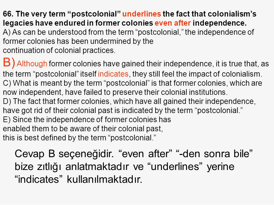 66. The very term postcolonial underlines the fact that colonialisms legacies have endured in former colonies even after independence. A) As can be un