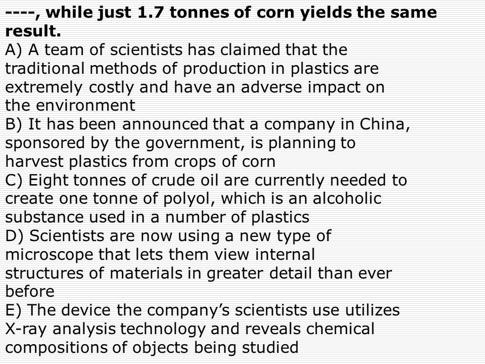 ----, while just 1.7 tonnes of corn yields the same result. A) A team of scientists has claimed that the traditional methods of production in plastics