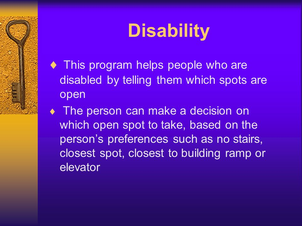 Disability This program helps people who are disabled by telling them which spots are open The person can make a decision on which open spot to take, based on the persons preferences such as no stairs, closest spot, closest to building ramp or elevator