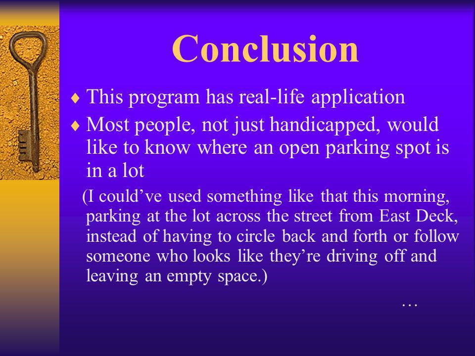 Conclusion This program has real-life application Most people, not just handicapped, would like to know where an open parking spot is in a lot (I couldve used something like that this morning, parking at the lot across the street from East Deck, instead of having to circle back and forth or follow someone who looks like theyre driving off and leaving an empty space.) …