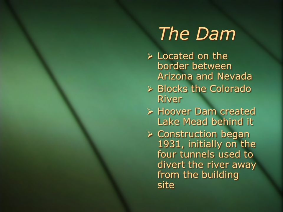 The Dam Located on the border between Arizona and Nevada Blocks the Colorado River Hoover Dam created Lake Mead behind it Construction began 1931, ini