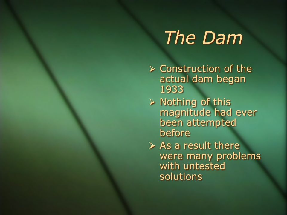 The Dam Construction of the actual dam began 1933 Nothing of this magnitude had ever been attempted before As a result there were many problems with u