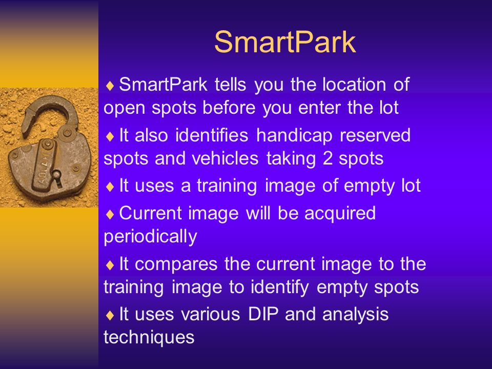 SmartPark SmartPark tells you the location of open spots before you enter the lot It also identifies handicap reserved spots and vehicles taking 2 spots It uses a training image of empty lot Current image will be acquired periodically It compares the current image to the training image to identify empty spots It uses various DIP and analysis techniques