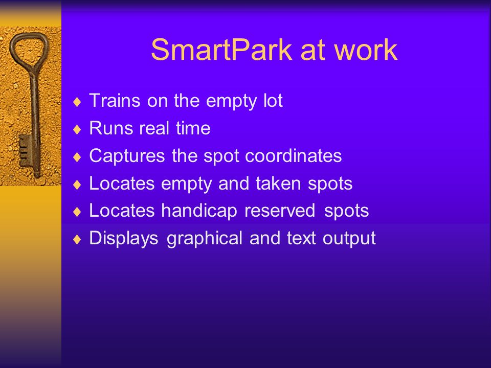 SmartPark at work Trains on the empty lot Runs real time Captures the spot coordinates Locates empty and taken spots Locates handicap reserved spots Displays graphical and text output