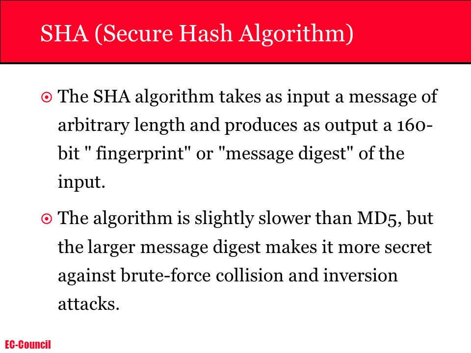 EC-Council SHA (Secure Hash Algorithm) The SHA algorithm takes as input a message of arbitrary length and produces as output a 160- bit