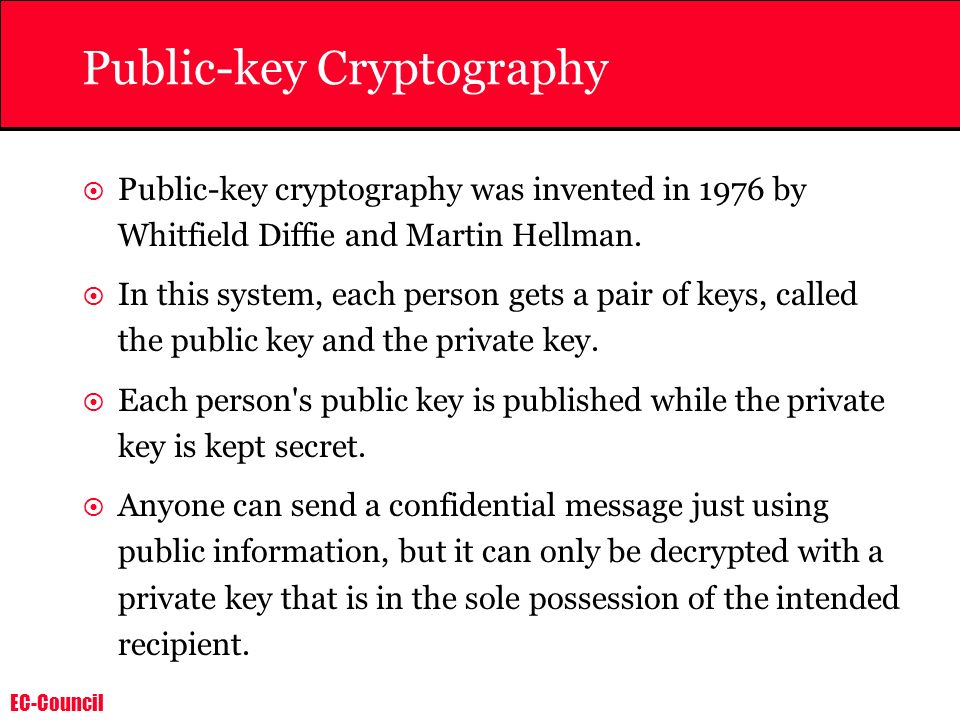 EC-Council Public-key Cryptography Public-key cryptography was invented in 1976 by Whitfield Diffie and Martin Hellman. In this system, each person ge