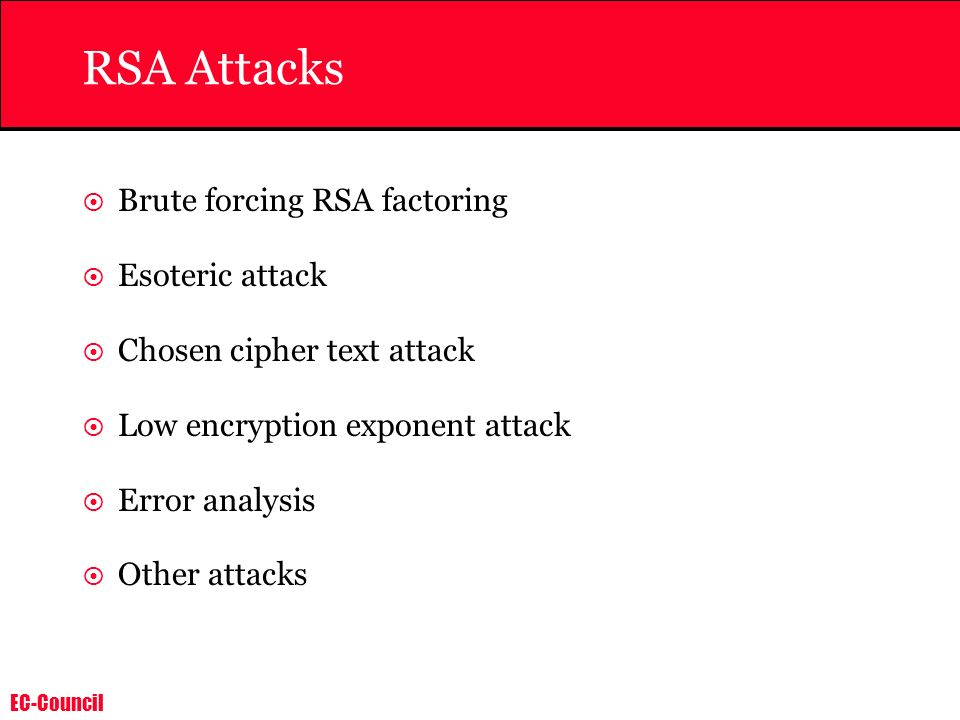 EC-Council RSA Attacks Brute forcing RSA factoring Esoteric attack Chosen cipher text attack Low encryption exponent attack Error analysis Other attac