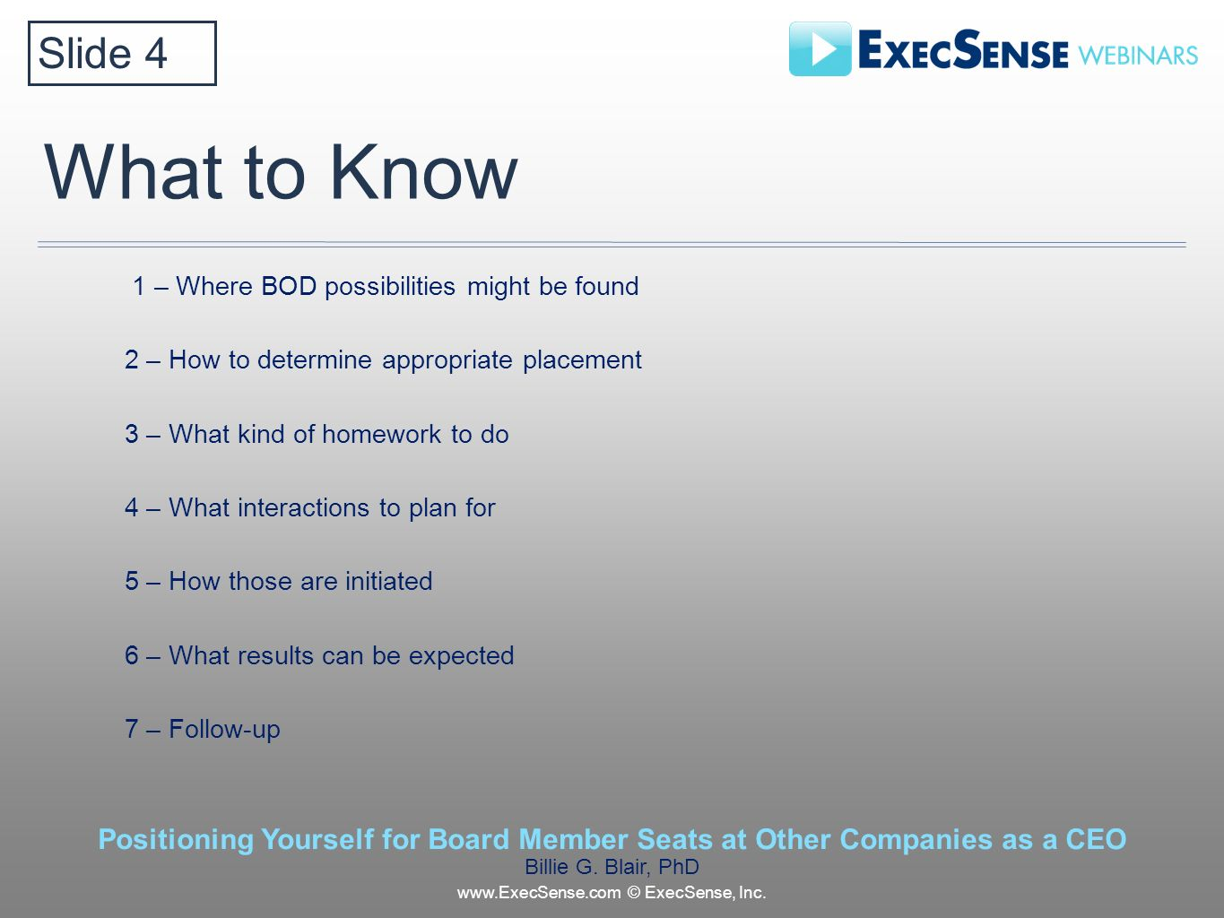 What to Know 1 – Where BOD possibilities might be found 2 – How to determine appropriate placement 3 – What kind of homework to do 4 – What interactions to plan for 5 – How those are initiated 6 – What results can be expected 7 – Follow-up Slide 4 Positioning Yourself for Board Member Seats at Other Companies as a CEO Billie G.