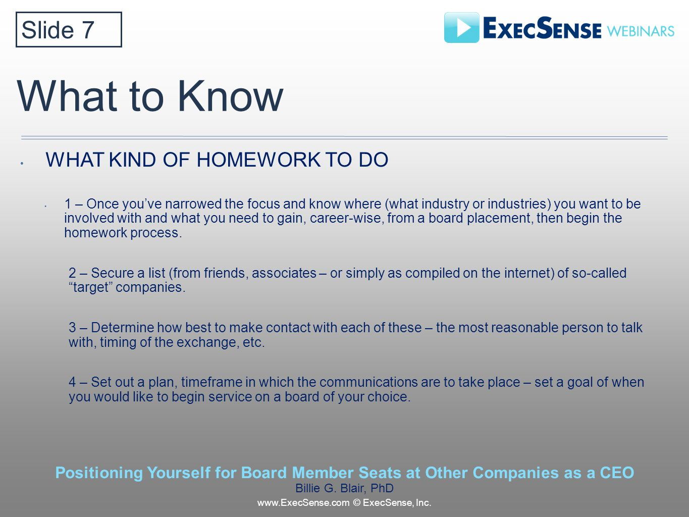 What to Know WHAT KIND OF HOMEWORK TO DO 1 – Once youve narrowed the focus and know where (what industry or industries) you want to be involved with and what you need to gain, career-wise, from a board placement, then begin the homework process.