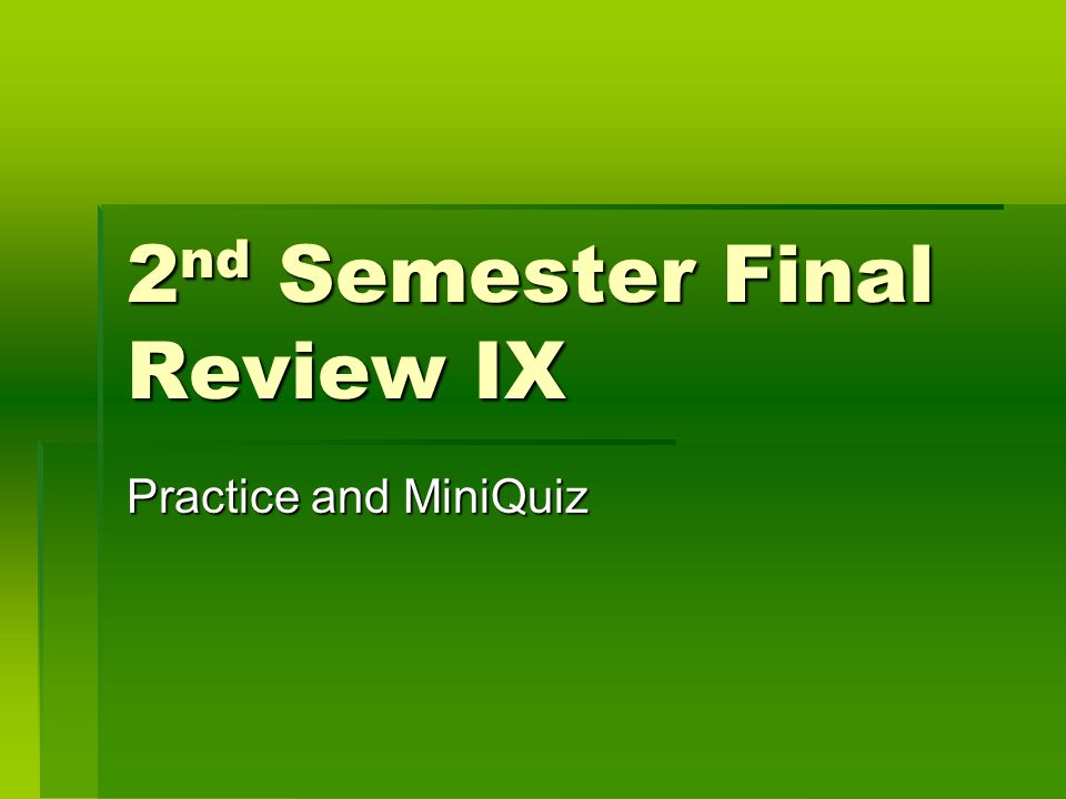 2 nd Semester Final Review IX Practice and MiniQuiz