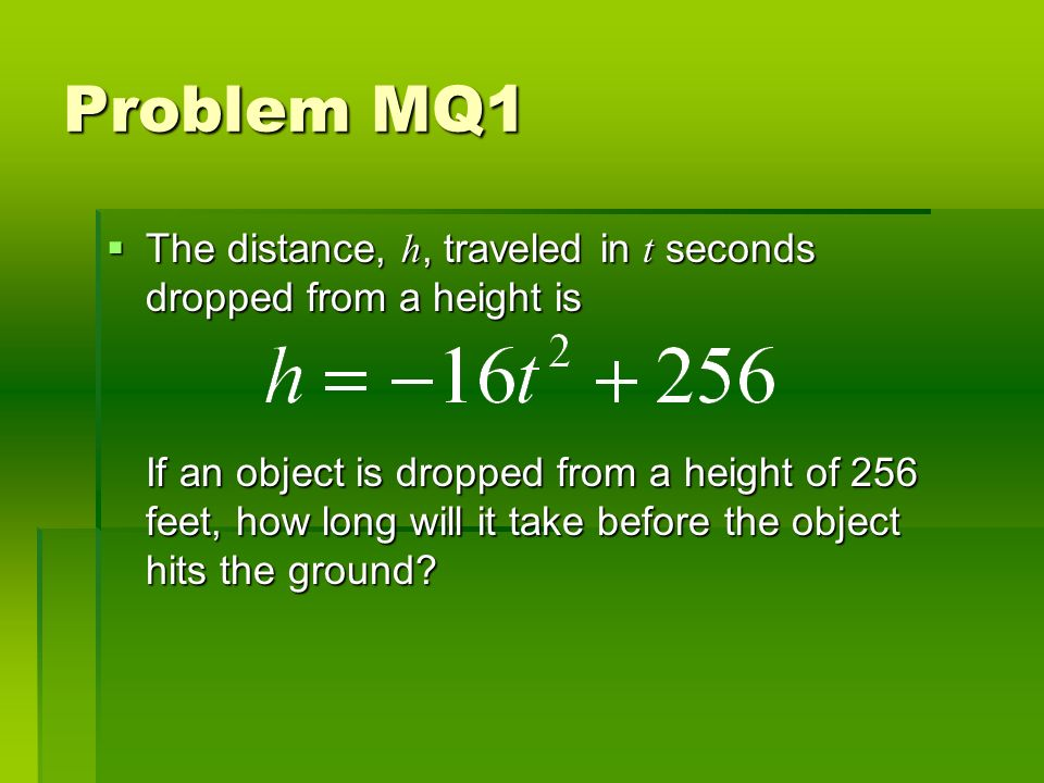 Problem MQ1 The distance, h, traveled in t seconds dropped from a height is The distance, h, traveled in t seconds dropped from a height is If an object is dropped from a height of 256 feet, how long will it take before the object hits the ground