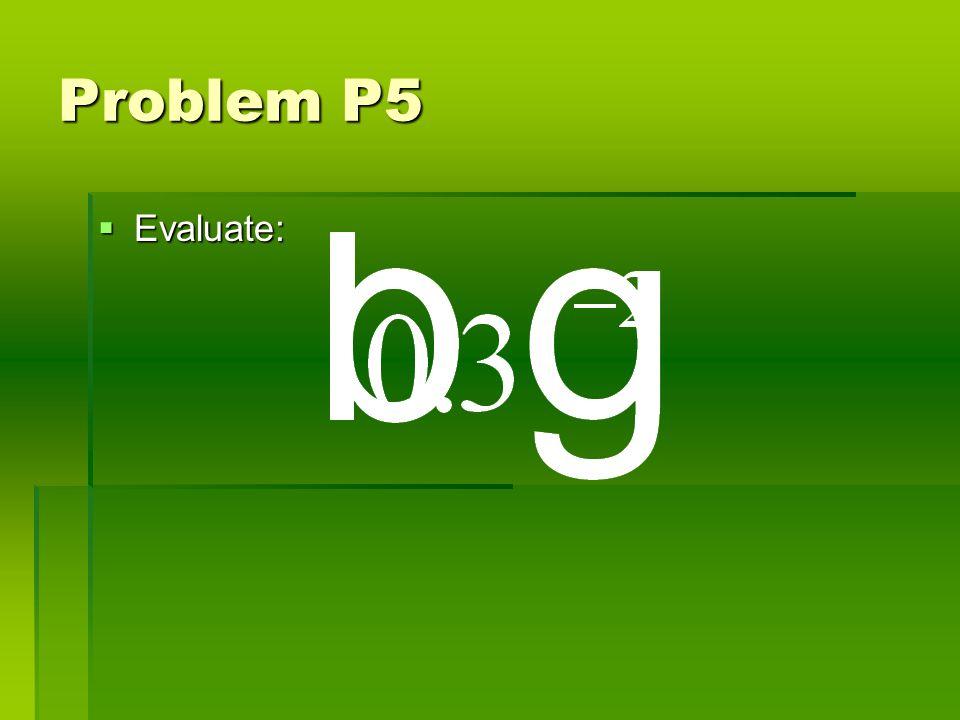Problem P5 Evaluate: Evaluate: