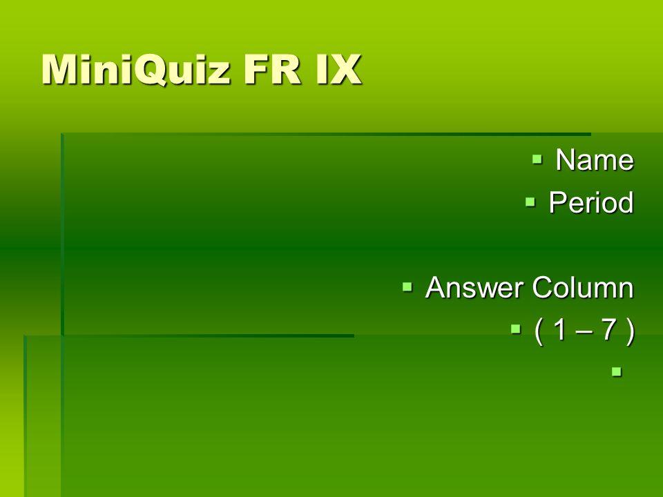 MiniQuiz FR IX Name Name Period Period Answer Column Answer Column ( 1 – 7 ) ( 1 – 7 )