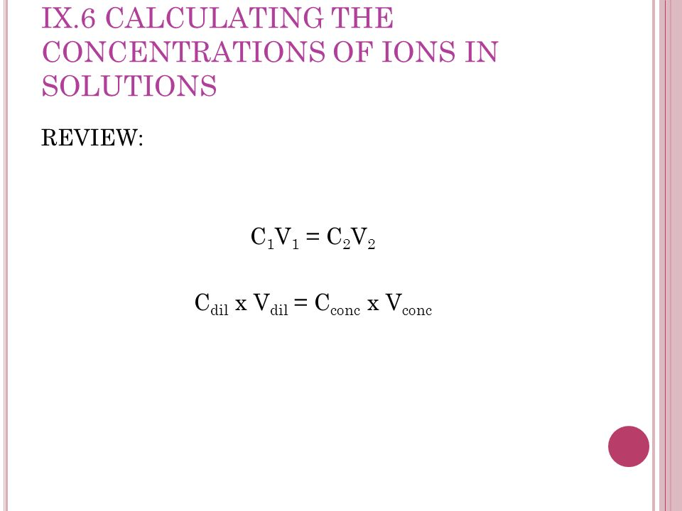 IX.6 CALCULATING THE CONCENTRATIONS OF IONS IN SOLUTIONS REVIEW: C 1 V 1 = C 2 V 2 C dil x V dil = C conc x V conc