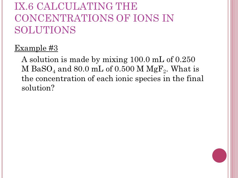 IX.6 CALCULATING THE CONCENTRATIONS OF IONS IN SOLUTIONS Example #4 A solution is made by mixing 50.0 mL of 0.300 M BaCl 2 and 100.0 mL of 0.500 M NaCl.